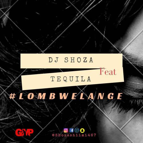 Dj Shoza – Lombwelange Ft. Tequila, Dj Shoza, Lombwelange, Tequila, mp3, download, mp3 download, cdq, 320kbps, audiomack, dopefile, datafilehost, toxicwap, fakaza, mp3goo