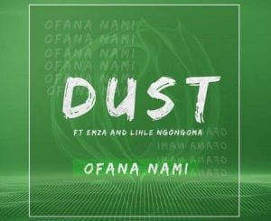 DUST, Ofana Nami, Emza, Lihle Ngongoma, mp3, download, mp3 download, cdq, 320kbps, audiomack, dopefile, datafilehost, toxicwap, fakaza, mp3goo