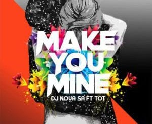 DJ Nova SA – Make You Mine Ft. Tot, DJ Nova SA, Make You Mine, Tot, mp3, download, mp3 download, cdq, 320kbps, audiomack, dopefile, datafilehost, toxicwap, fakaza, mp3goo