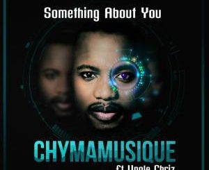 Chymamusique, Something About You, Unqle Chriz, mp3, download, datafilehost, toxicwap, fakaza