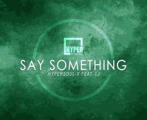 HyperSOUL-X, LJ , Say Something (Deeper HT Remake), mp3, download, datafilehost, fakaza, Afro House 2018, Afro House Mix, Deep House Mix, DJ Mix, Deep House, Deep House Music, Afro House Music, House Music, Gqom Beats, Gqom Songs