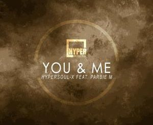 HyperSOUL-X, You & Me (Main HT), Parbie M, mp3, download, datafilehost, fakaza, Afro House 2018, Afro House Mix, Deep House Mix, DJ Mix, Deep House, Afro House Music, House Music, Gqom Beats, Gqom Songs