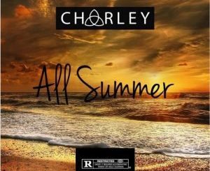 Charley, All Summer, mp3, download, datafilehost, fakaza, Hiphop, Hip hop music, Hip Hop Songs, Hip Hop Mix, Hip Hop, Rap, Rap Music