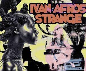 Ivan Afro5, Strange, mp3, download, datafilehost, fakaza, Afro House 2018, Afro House Mix, Afro House Music, House Music