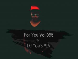 DJ Tears PLK, For You Vol.008, DjTears Plk, mp3, download, datafilehost, fakaza, Afro House 2018, Afro House Mix, Afro House Music, House Music