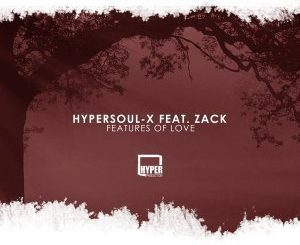 HyperSOUL-X, Features Of Love (Main HT), Zack, mp3, download, datafilehost, fakaza, Afro House, Afro House 2018, Afro House Mix, Afro House Music, House Music