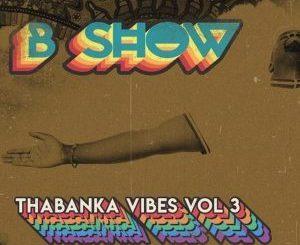 B Show, Thabanka Vibes Vol.3, mp3, download, datafilehost, fakaza, Afro House, Afro House 2018, Afro House Mix, Afro House Music, Afro Tech, House Music