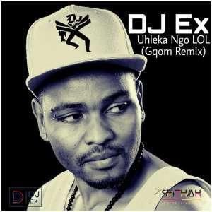 DOWNLOAD: DJ Ex – Uhleka Ngo LOL (Gqom Remix) [Extended Mix]