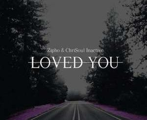 Zipho, Chrisoul Inactive, Loved You (Original Mix), mp3, download, datafilehost, fakaza, Afro House, Afro House 2019, Afro House Mix, Afro House Music, Afro Tech, House Music
