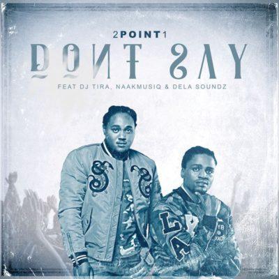 2Point1, Don't Say, DJ Tira, NaakMusiQ, DeLASoundz, mp3, download, datafilehost, fakaza, Afro House, Afro House 2018, Afro House Mix, Afro House Music, Afro Tech, House Music