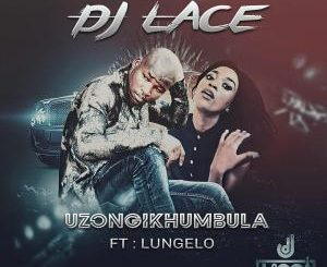 DJ Lace, Uzongikhumbula (Radio Cut), Lungelo, mp3, download, datafilehost, fakaza, Afro House, Afro House 2019, Afro House Mix, Afro House Music, Afro Tech, House Music