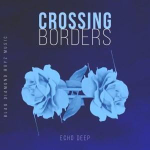 Echo Deep, Crossing Borders (Original Mix), mp3, download, datafilehost, fakaza, Afro House, Afro House 2018, Afro House Mix, Afro House Music, Afro Tech, House Music
