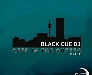 Black Cue Dj, Deep In The Ghetto Ext.2, download ,zip, zippyshare, fakaza, EP, datafilehost, album, Deep House Mix, Deep House, Deep House Music, Deep Tech, Afro Deep Tech, House Music