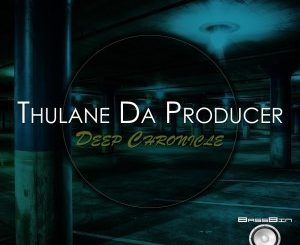 Thulane Da Producer, Deep Chronicle, download ,zip, zippyshare, fakaza, EP, datafilehost, album, Deep House Mix, Deep House, Deep House Music, Deep Tech, Afro Deep Tech, House Music
