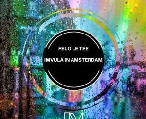 Felo Le Tee, Imvula In Amsterdam, Original Mix, mp3, download, datafilehost, fakaza, Afro House, Afro House 2019, Afro House Mix, Afro House Music, Afro Tech, House Music