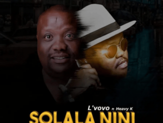 L'vovo, Solala Nini, Heavy K, mp3, download, datafilehost, toxicwap, fakaza, Afro House, Afro House 2019, Afro House Mix, Afro House Music, Afro Tech, House Music