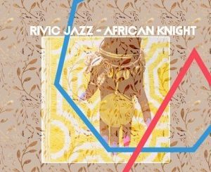 Rivic Jazz , African Knight, mp3, download, datafilehost, fakaza, Afro House, Afro House 2019, Afro House Mix, Afro House Music, Afro Tech, House Music