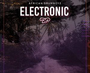 African Drumboyz, Electronic, download ,zip, zippyshare, fakaza, EP, datafilehost, album, Afro House, Afro House 2019, Afro House Mix, Afro House Music, Afro Tech, House Music