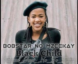 Bobstar no Mzeekay, Black Child [R.I.P Uyinene], mp3, download, datafilehost, toxicwap, fakaza, Gqom Beats, Gqom Songs, Gqom Music, Gqom Mix, House Music