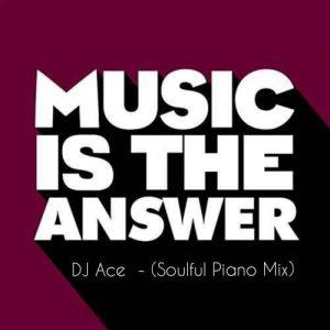 DJ Ace, Music Is The Answer, Soulful Piano Mix, mp3, download, datafilehost, toxicwap, fakaza, Soulful House Mix, Soulful House, Soulful House Music, House Music