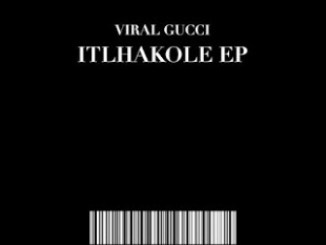 Viral Gucci, Itlhakole, download ,zip, zippyshare, fakaza, EP, datafilehost, album, Afro House, Afro House 2019, Afro House Mix, Afro House Music, Afro Tech, House Music